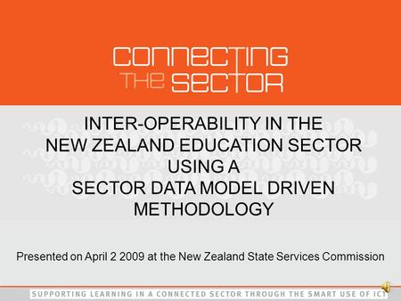 INTER-OPERABILITY IN THE NEW ZEALAND EDUCATION SECTOR USING A SECTOR DATA MODEL DRIVEN METHODOLOGY Presented on April 2 2009 at the New Zealand State.