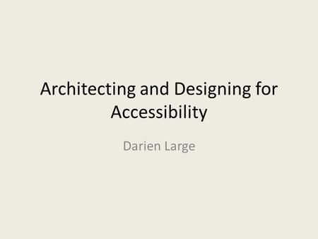 Architecting and Designing for Accessibility Darien Large.