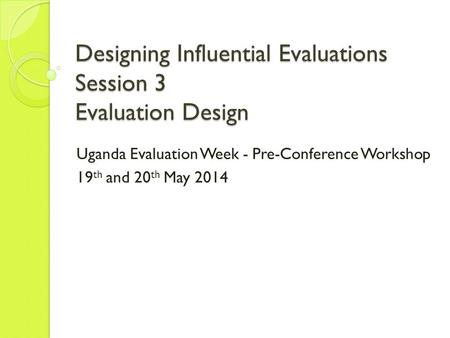 Designing Influential Evaluations Session 3 Evaluation Design Uganda Evaluation Week - Pre-Conference Workshop 19 th and 20 th May 2014.