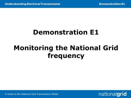 Understanding Electrical TransmissionDemonstration E1 A Guide to the National Grid Transmission Model Demonstration E1 Monitoring the National Grid frequency.