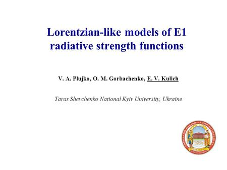 Lorentzian-like models of E1 radiative strength functions V. A. Plujko, O. M. Gorbachenko, E. V. Kulich Taras Shevchenko National Kyiv University, Ukraine.