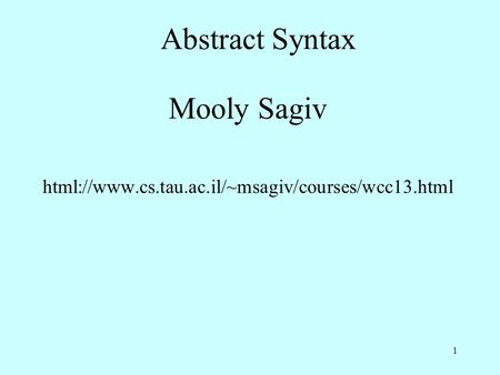Abstract Syntax Mooly Sagiv html://www.cs.tau.ac.il/~msagiv/courses/wcc13.html 1.