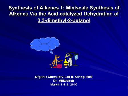 Synthesis of Alkenes 1: Miniscale Synthesis of Alkenes Via the Acid-catalyzed Dehydration of 3,3-dimethyl-2-butanol Organic Chemistry Lab II, Spring 2009.