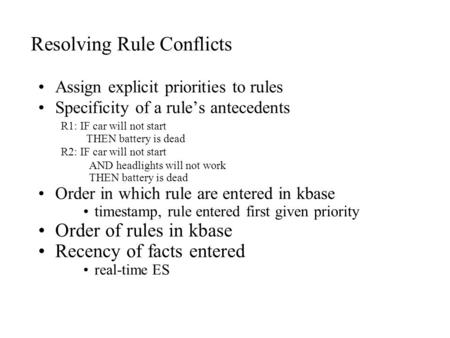 Resolving Rule Conflicts Assign explicit priorities to rules Specificity of a rule's antecedents R1: IF car will not start THEN battery is dead R2: IF.
