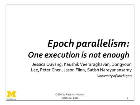 OSDI '10 Research Visions 3 October 2010 1 Epoch parallelism: One execution is not enough Jessica Ouyang, Kaushik Veeraraghavan, Dongyoon Lee, Peter Chen,