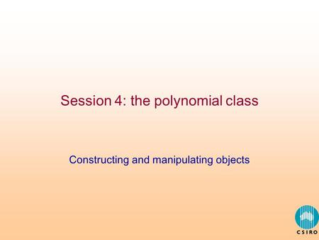 Session 4: the polynomial class Constructing and manipulating objects.