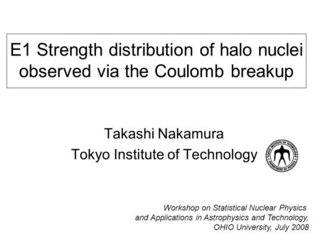 E1 Strength distribution of halo nuclei observed via the Coulomb breakup Takashi Nakamura Tokyo Institute of Technology Workshop on Statistical Nuclear.
