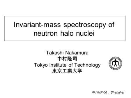 Invariant-mass spectroscopy of neutron halo nuclei Takashi Nakamura 中村隆司 Tokyo Institute of Technology 東京工業大学 中日 NP 06, Shanghai.