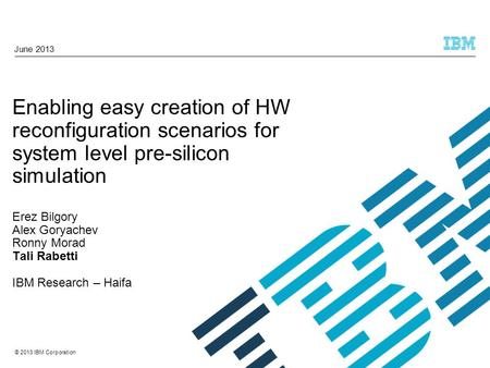 © 2013 IBM Corporation Enabling easy creation of HW reconfiguration scenarios for system level pre-silicon simulation Erez Bilgory Alex Goryachev Ronny.