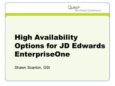 High Availability Options for JD Edwards EnterpriseOne Shawn Scanlon, GSI.