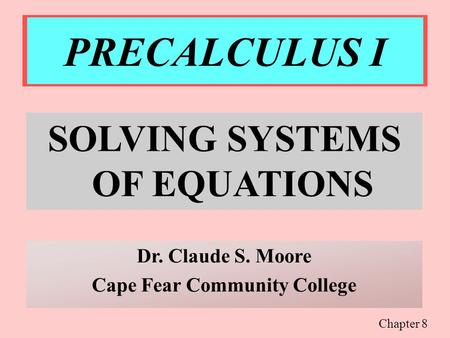 PRECALCULUS I SOLVING SYSTEMS OF EQUATIONS Dr. Claude S. Moore Cape Fear Community College Chapter 8.