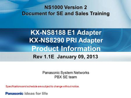 KX-NS8188 E1 Adapter KX-NS8290 PRI Adapter Product Information Rev 1.1E January 09, 2013 Specifications and schedule are subject to change without notice.