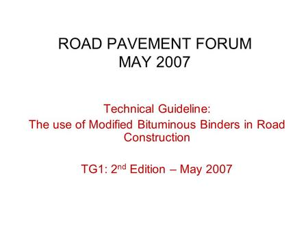 ROAD PAVEMENT FORUM MAY 2007 Technical Guideline: The use of Modified Bituminous Binders in Road Construction TG1: 2 nd Edition – May 2007.
