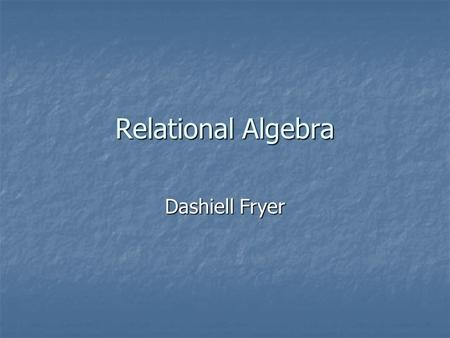 Relational Algebra Dashiell Fryer. What is Relational Algebra? Relational algebra is a procedural query language. Relational algebra is a procedural query.