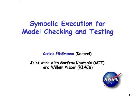 1 Symbolic Execution for Model Checking and Testing Corina Păsăreanu (Kestrel) Joint work with Sarfraz Khurshid (MIT) and Willem Visser (RIACS)