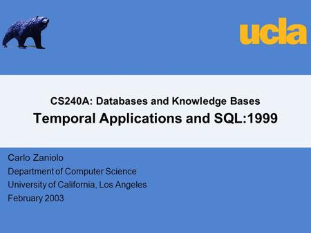 CS240A: Databases and Knowledge Bases Temporal Applications and SQL:1999 Carlo Zaniolo Department of Computer Science University of California, Los Angeles.