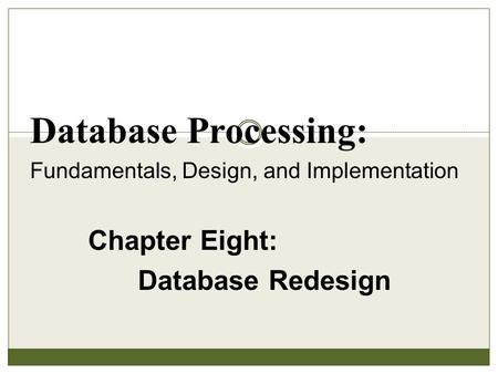 Chapter Eight: Database Redesign Database Processing: Fundamentals, Design, and Implementation.