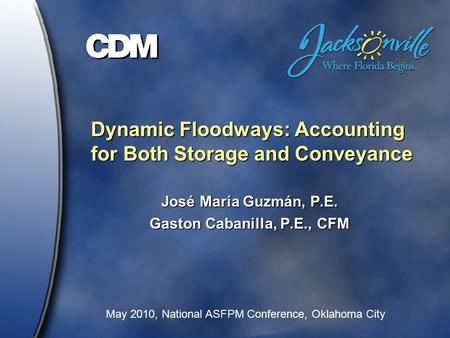 Dynamic Floodways: Accounting for Both Storage and Conveyance José María Guzmán, P.E. Gaston Cabanilla, P.E., CFM May 2010, National ASFPM Conference,