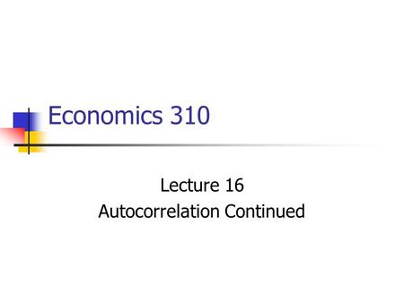 Economics 310 Lecture 16 Autocorrelation Continued.