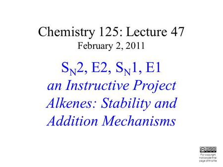 Chemistry 125: Lecture 47 February 2, 2011 S N 2, E2, S N 1, E1 an Instructive Project Alkenes: Stability and Addition Mechanisms This For copyright notice.