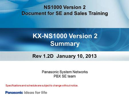 KX-NS1000 Version 2 Summary Rev 1.2D January 10, 2013 Specifications and schedule are subject to change without notice. Panasonic System Networks PBX SE.