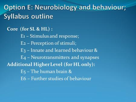 Core (for SL & HL) : E1 – Stimulus and response; E2 – Perception of stimuli; E3 – Innate and learned behaviour & E4 – Neurotransmitters and synapses Additional.