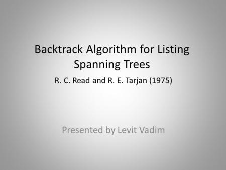 Backtrack Algorithm for Listing Spanning Trees R. C. Read and R. E. Tarjan (1975) Presented by Levit Vadim.