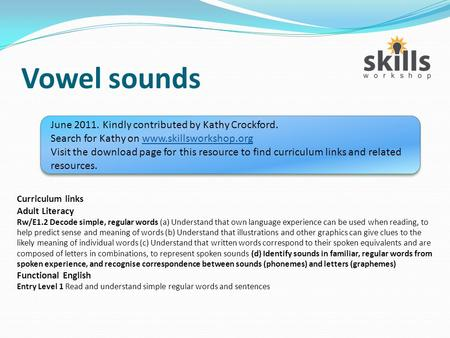 Vowel sounds June 2011. Kindly contributed by Kathy Crockford. Search for Kathy on www.skillsworkshop.orgwww.skillsworkshop.org Visit the download page.