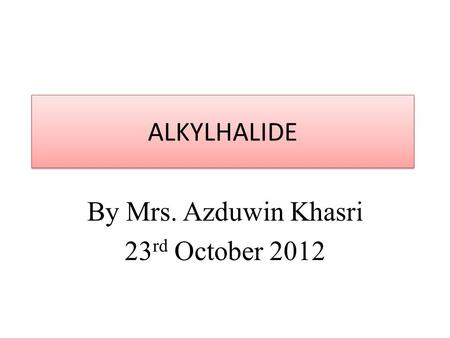 ALKYLHALIDE By Mrs. Azduwin Khasri 23 rd October 2012.