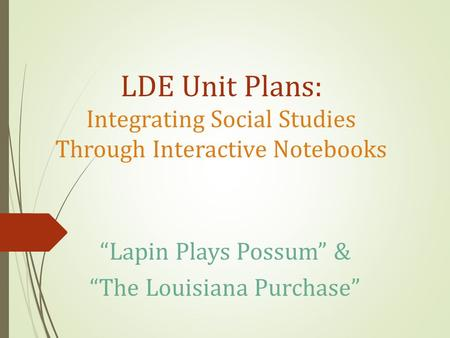 "LDE Unit Plans: Integrating Social Studies Through Interactive Notebooks ""Lapin Plays Possum"" & ""The Louisiana Purchase"""