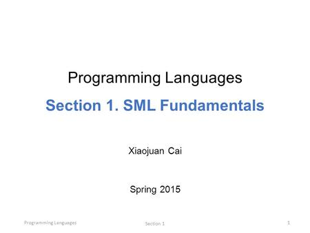 Programming Languages Section 1 1 Programming Languages Section 1. SML Fundamentals Xiaojuan Cai Spring 2015.