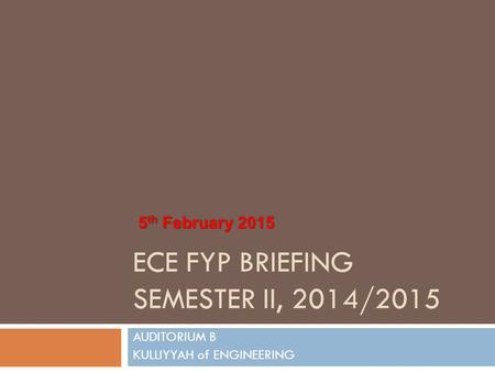 ECE FYP BRIEFING SEMESTER II, 2014/2015 AUDITORIUM B KULLIYYAH of ENGINEERING 5 th February 2015.