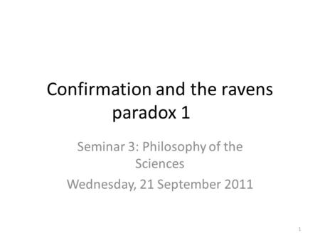 Confirmation and the ravens paradox 1 Seminar 3: Philosophy of the Sciences Wednesday, 21 September 2011 1.