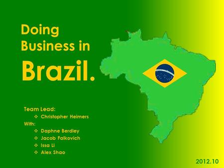 Team Lead:  Christopher Heimers With:  Daphne Berdley  Jacob Falkovich  Issa Li  Alex Shao Doing Business in Brazil. 2012.10.