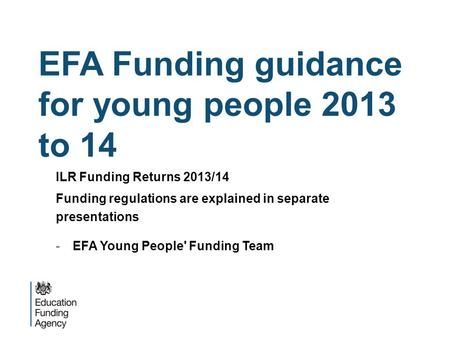 EFA Funding guidance for young people 2013 to 14 ILR Funding Returns 2013/14 Funding regulations are explained in separate presentations -EFA Young People'