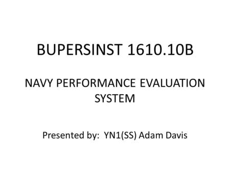 BUPERSINST 1610.10B NAVY PERFORMANCE EVALUATION SYSTEM Presented by: YN1(SS) Adam Davis.