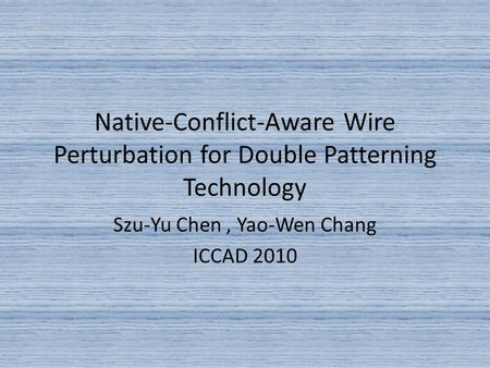 Native-Conflict-Aware Wire Perturbation for Double Patterning Technology Szu-Yu Chen, Yao-Wen Chang ICCAD 2010.