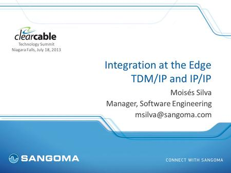 Integration at the Edge TDM/IP and IP/IP Moisés Silva Manager, Software Engineering Technology Summit Niagara Falls, July 18, 2013.