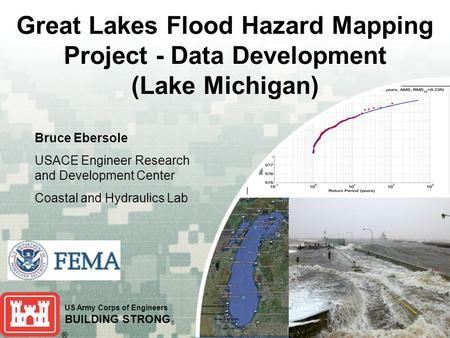 US Army Corps of Engineers BUILDING STRONG ® Great Lakes Flood Hazard Mapping Project - Data Development (Lake Michigan) Bruce Ebersole USACE Engineer.