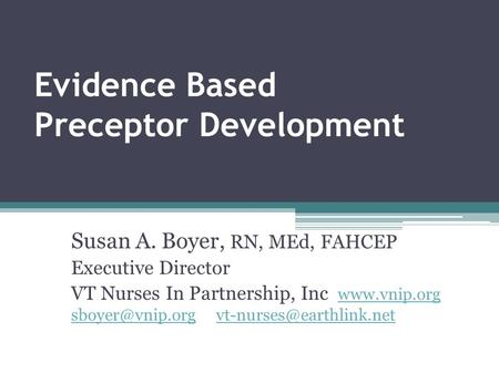 Evidence Based Preceptor Development Susan A. Boyer, RN, MEd, FAHCEP Executive Director VT Nurses In Partnership, Inc