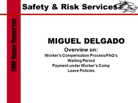 Safety & Risk Services MIGUEL DELGADO Overview on: Worker's Compensation Process/FAQ's Waiting Period Payment under Worker's Comp Leave Policies.
