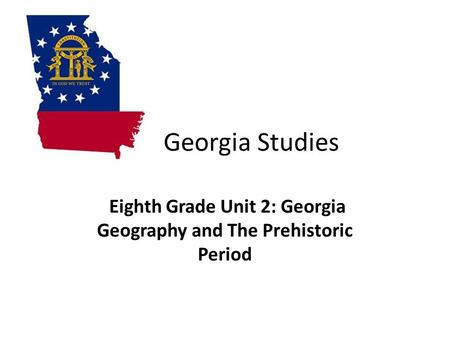 Georgia Studies Eighth Grade Unit 2: Georgia Geography and The Prehistoric Period.