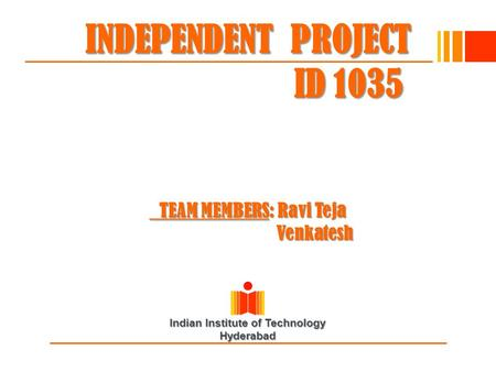 Indian Institute of Technology Hyderabad INDEPENDENT PROJECT ID 1035 TEAM MEMBERS: Ravi Teja Venkatesh.