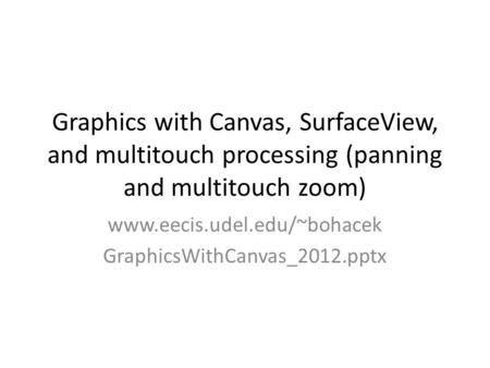 Graphics with Canvas, SurfaceView, and multitouch processing (panning and multitouch zoom) www.eecis.udel.edu/~bohacek GraphicsWithCanvas_2012.pptx.