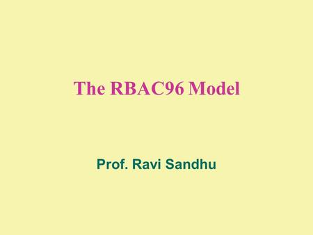 The RBAC96 Model Prof. Ravi Sandhu. 2 © Ravi Sandhu WHAT IS RBAC?  multidimensional  open ended  ranges from simple to sophisticated.