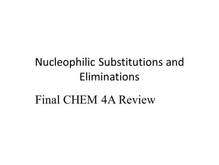 Nucleophilic Substitutions and Eliminations Final CHEM 4A Review.