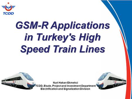 GSM-R Applications in Turkey's High Speed Train Lines Nuri Hakan Ekmekci TCDD, Etude, Project and Investment Department Electrification and Signalization.