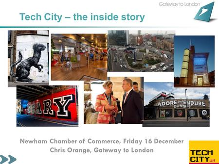 Tech City – the inside story Newham Chamber of Commerce, Friday 16 December Chris Orange, Gateway to London.