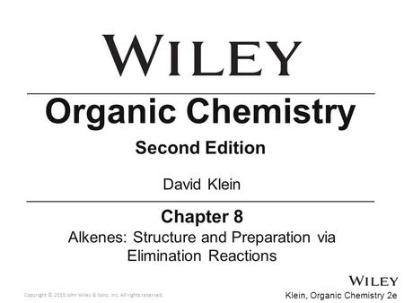 Copyright © 2015 John Wiley & Sons, Inc. All rights reserved. Klein, Organic Chemistry 2e Chapter 8 Alkenes: Structure and Preparation via Elimination.
