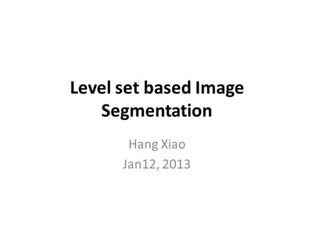Level set based Image Segmentation Hang Xiao Jan12, 2013.
